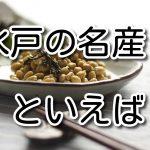 【クイズ】水戸の名産で、大豆を発酵させた 糸を引く食べ物と言えばなに?(10問)